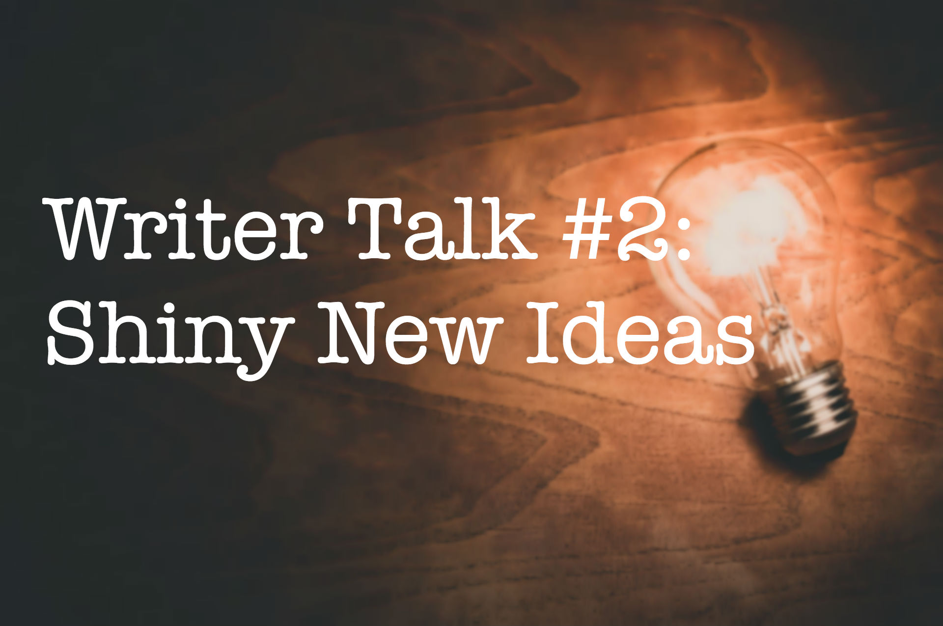 Writer Talk #2: Shiny New Ideas